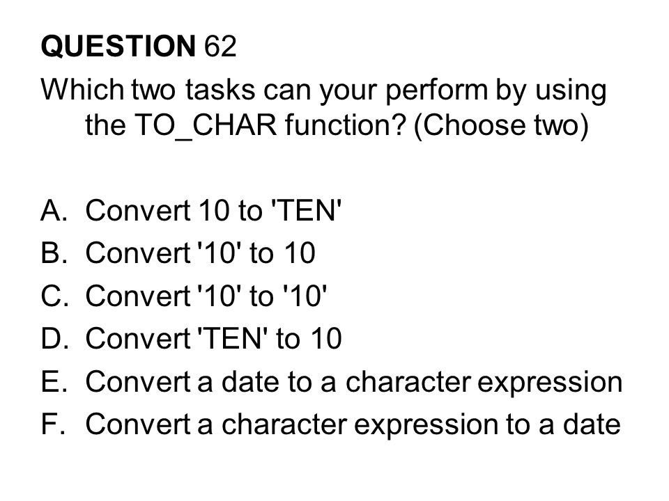 QUESTION 62 Which two tasks can your perform by using the TO_CHAR function (Choose two) Convert 10 to TEN