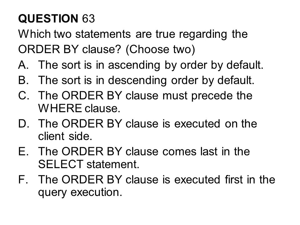 QUESTION 63 Which two statements are true regarding the. ORDER BY clause (Choose two) The sort is in ascending by order by default.