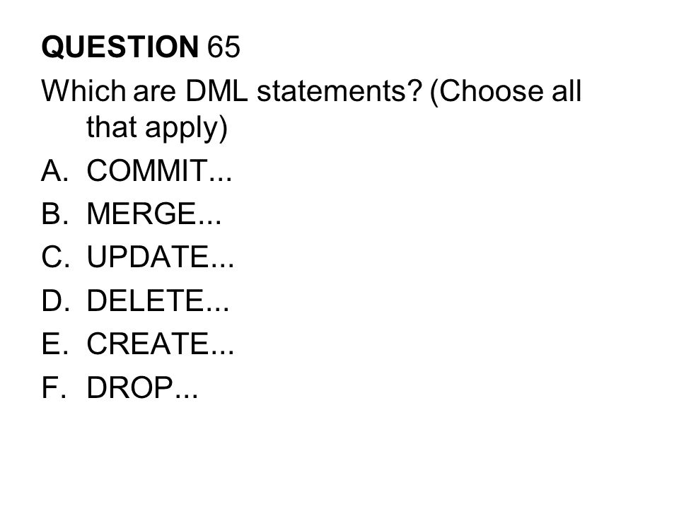 QUESTION 65 Which are DML statements (Choose all that apply) COMMIT... MERGE... UPDATE... DELETE...