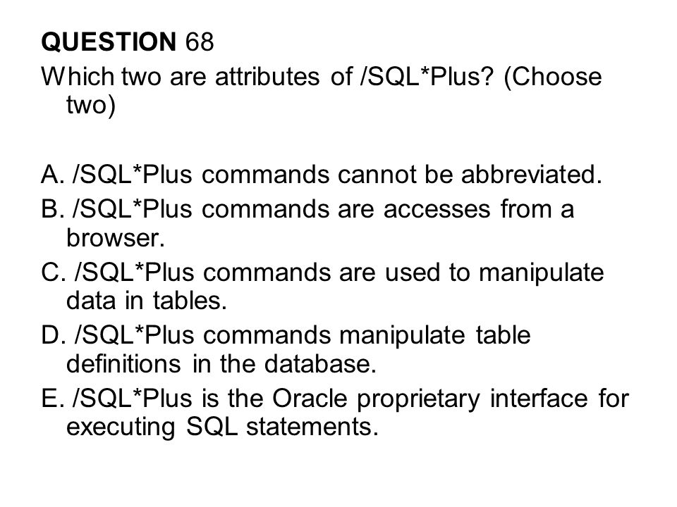QUESTION 68 Which two are attributes of /SQL*Plus (Choose two) A. /SQL*Plus commands cannot be abbreviated.