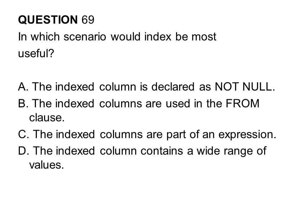 QUESTION 69 In which scenario would index be most. useful A. The indexed column is declared as NOT NULL.