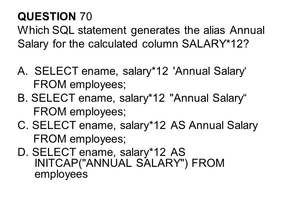 QUESTION 70 Which SQL statement generates the alias Annual. Salary for the calculated column SALARY*12