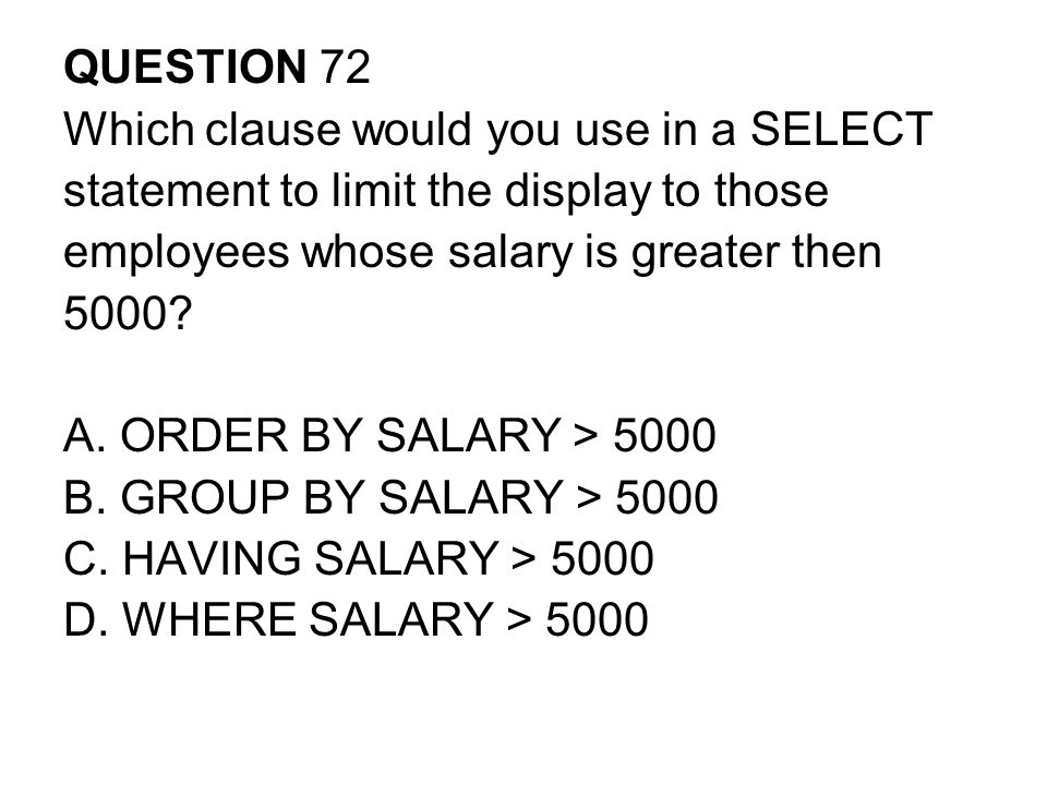 QUESTION 72 Which clause would you use in a SELECT. statement to limit the display to those. employees whose salary is greater then.