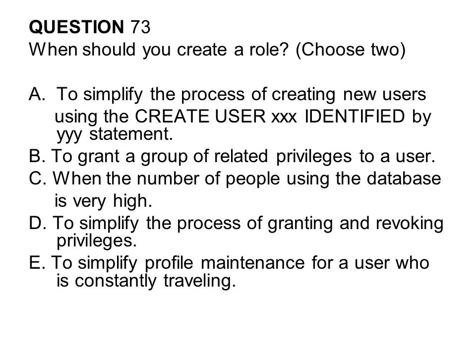 QUESTION 73 When should you create a role (Choose two) To simplify the process of creating new users.