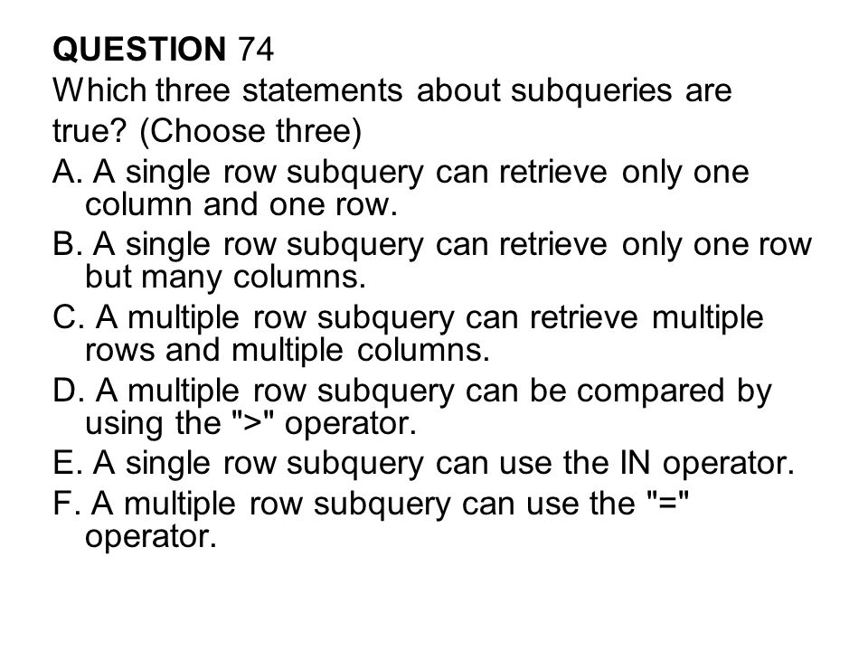 QUESTION 74 Which three statements about subqueries are. true (Choose three) A. A single row subquery can retrieve only one column and one row.