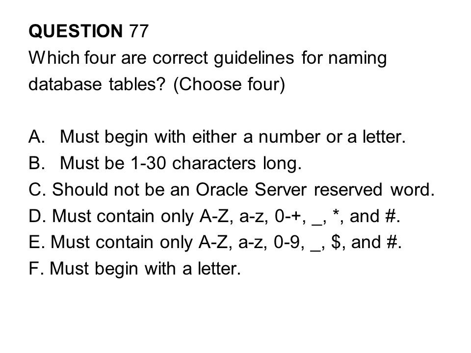 QUESTION 77 Which four are correct guidelines for naming. database tables (Choose four) Must begin with either a number or a letter.