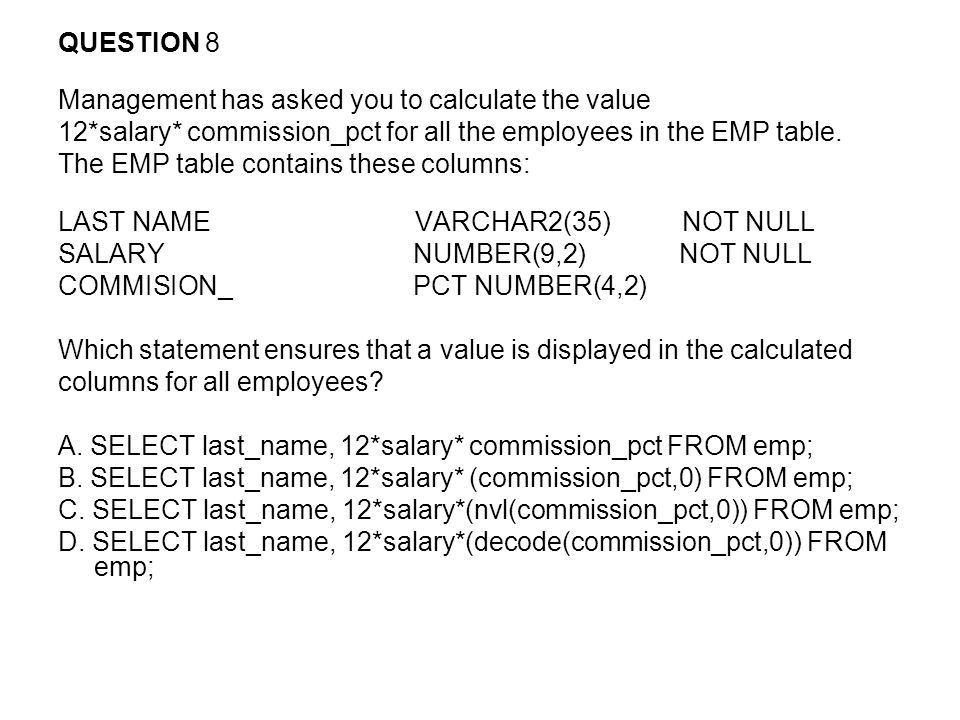 QUESTION 8 Management has asked you to calculate the value. 12*salary* commission_pct for all the employees in the EMP table.