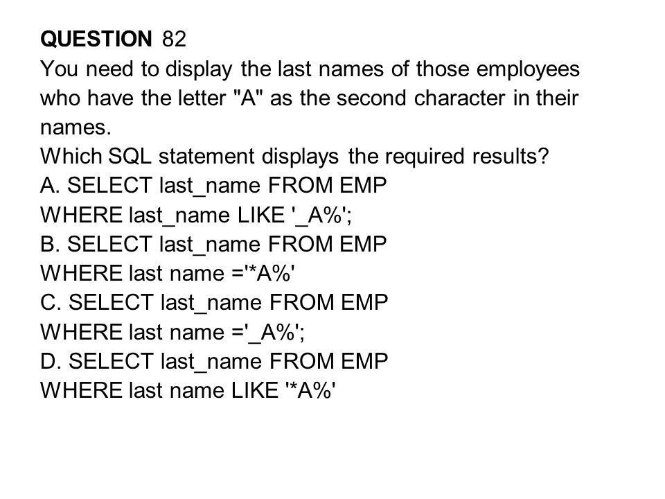 QUESTION 82 You need to display the last names of those employees. who have the letter A as the second character in their.