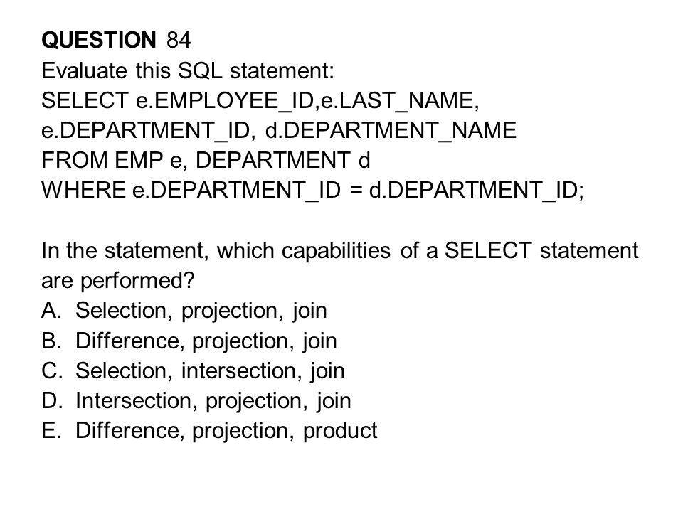QUESTION 84 Evaluate this SQL statement: SELECT e.EMPLOYEE_ID,e.LAST_NAME, e.DEPARTMENT_ID, d.DEPARTMENT_NAME.