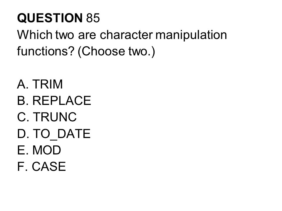 QUESTION 85 Which two are character manipulation. functions (Choose two.) A. TRIM. B. REPLACE. C. TRUNC.