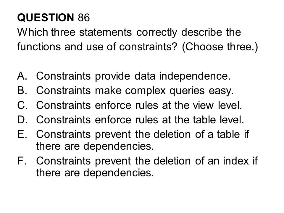 QUESTION 86 Which three statements correctly describe the. functions and use of constraints (Choose three.)