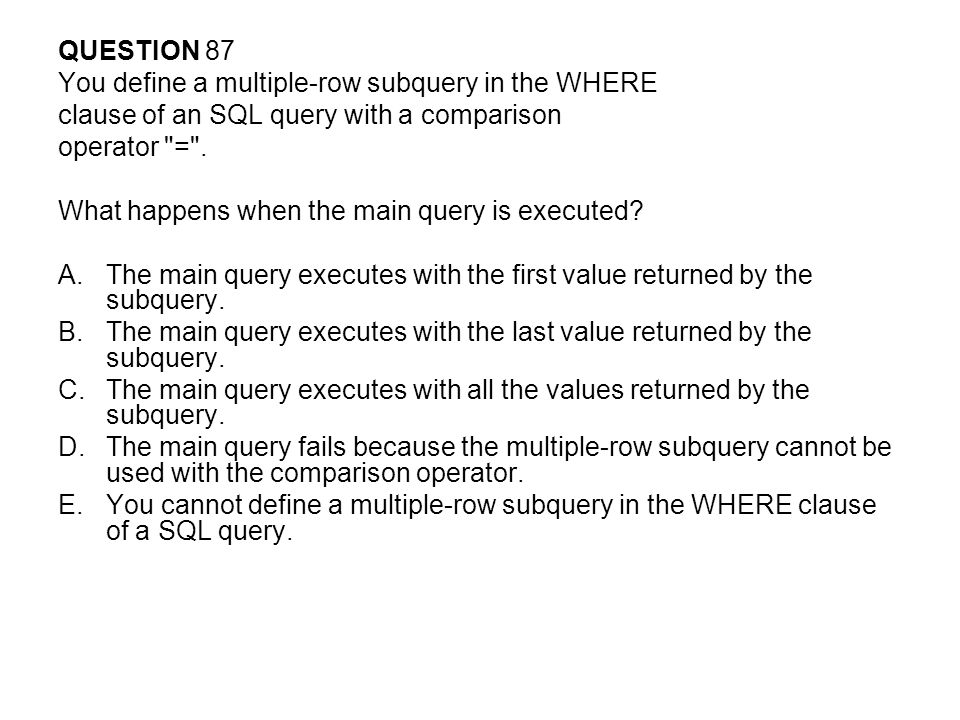 QUESTION 87 You define a multiple-row subquery in the WHERE. clause of an SQL query with a comparison.