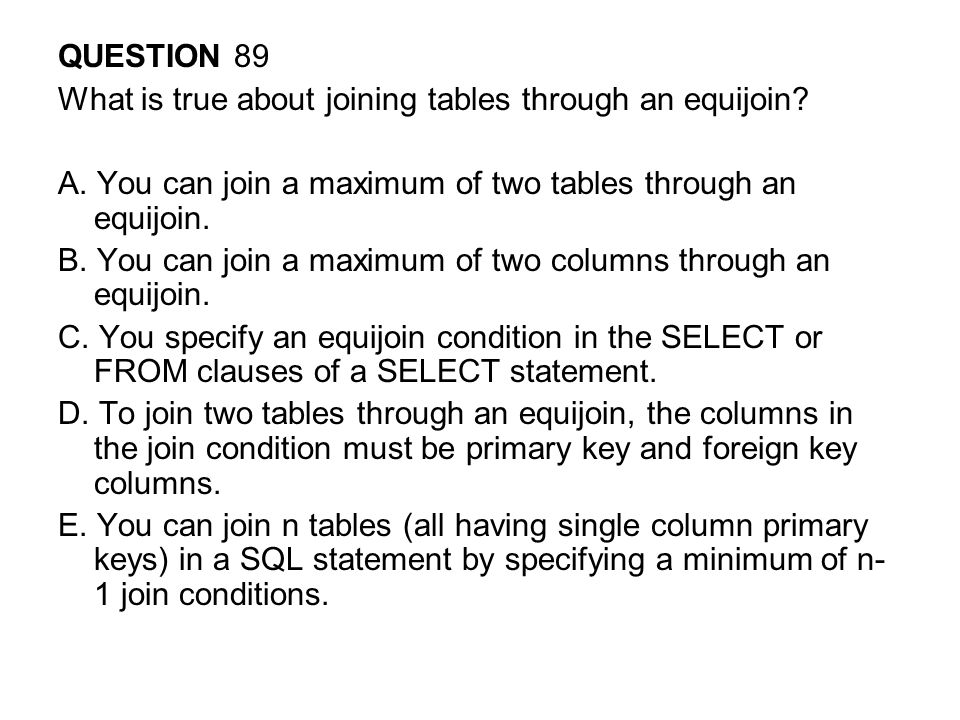 QUESTION 89 What is true about joining tables through an equijoin A. You can join a maximum of two tables through an equijoin.
