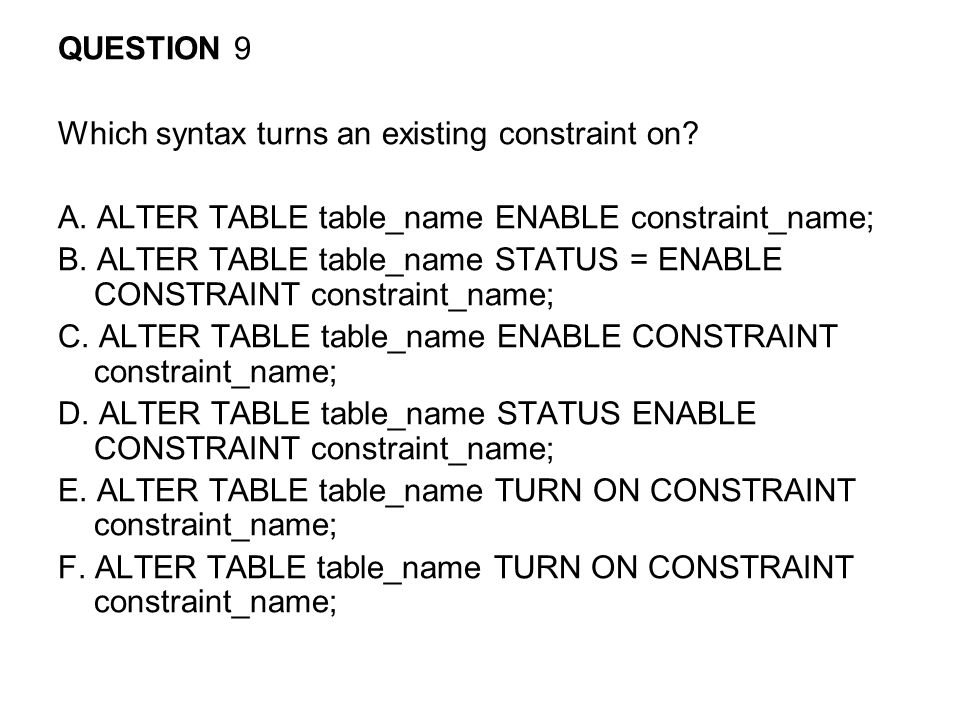 QUESTION 9 Which syntax turns an existing constraint on A. ALTER TABLE table_name ENABLE constraint_name;
