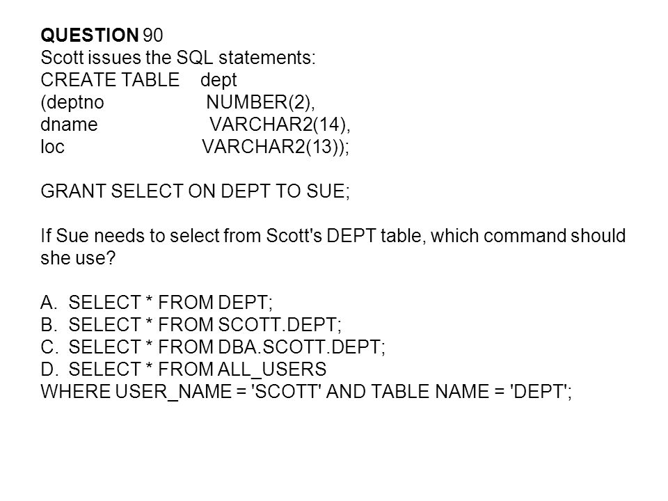QUESTION 90 Scott issues the SQL statements: CREATE TABLE dept. (deptno NUMBER(2),