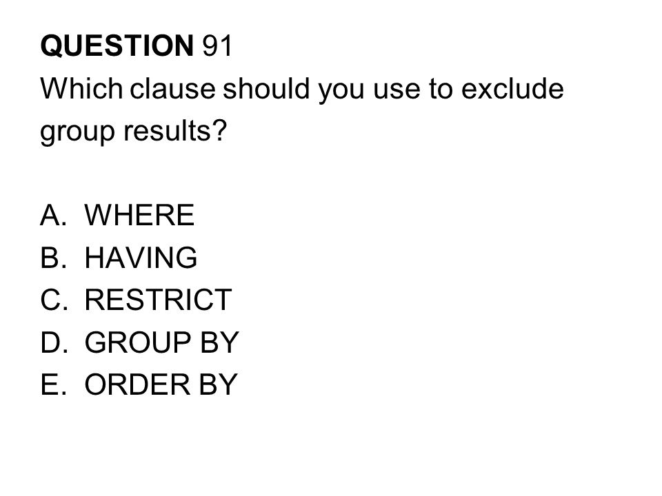 QUESTION 91 Which clause should you use to exclude. group results WHERE. HAVING. RESTRICT. GROUP BY.