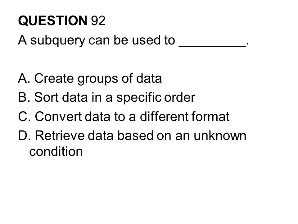 QUESTION 92 A subquery can be used to _________. A. Create groups of data. B. Sort data in a specific order.