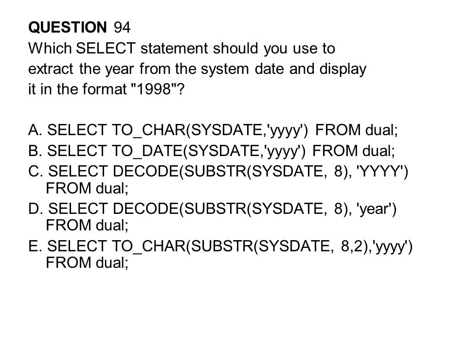 QUESTION 94 Which SELECT statement should you use to. extract the year from the system date and display.