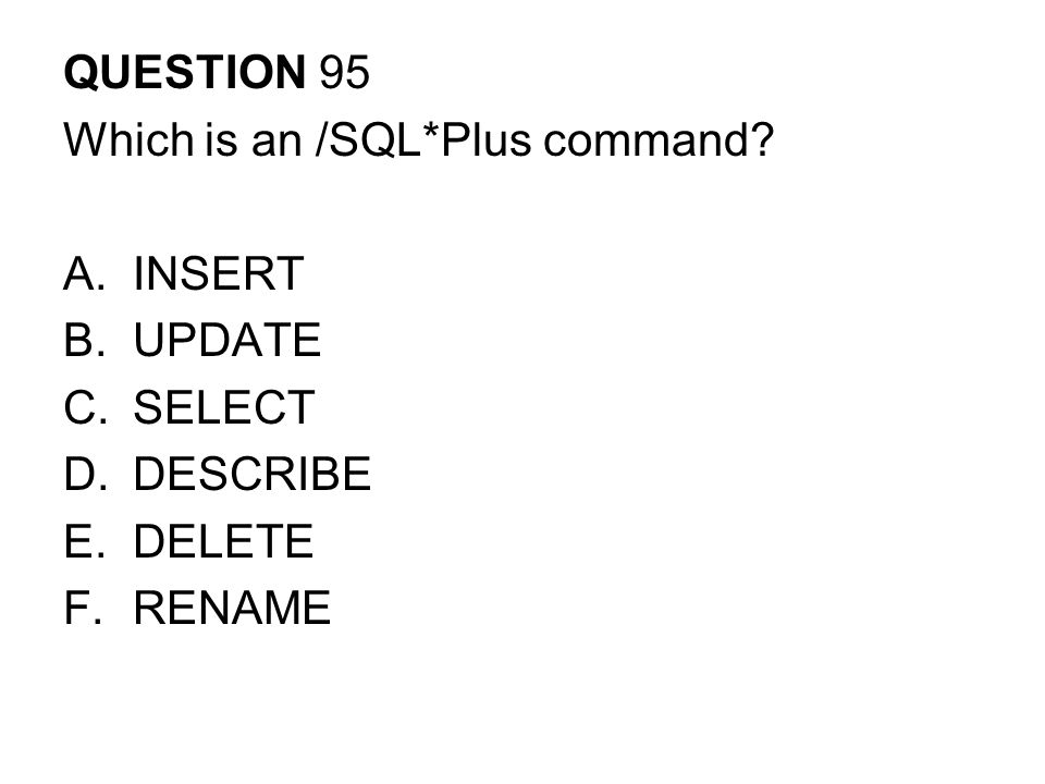 QUESTION 95 Which is an /SQL*Plus command INSERT UPDATE SELECT DESCRIBE DELETE RENAME