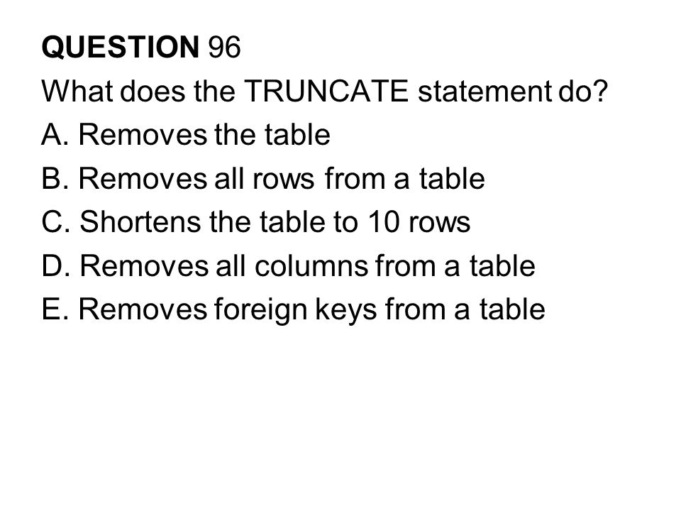 QUESTION 96 What does the TRUNCATE statement do A. Removes the table. B. Removes all rows from a table.