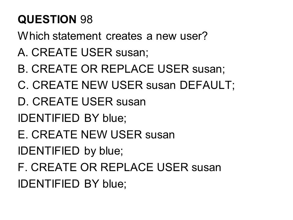 QUESTION 98 Which statement creates a new user A. CREATE USER susan; B. CREATE OR REPLACE USER susan;