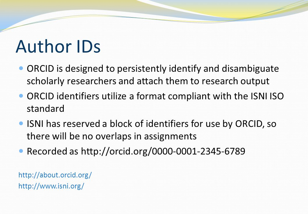Author IDs ORCID is designed to persistently identify and disambiguate scholarly researchers and attach them to research output.