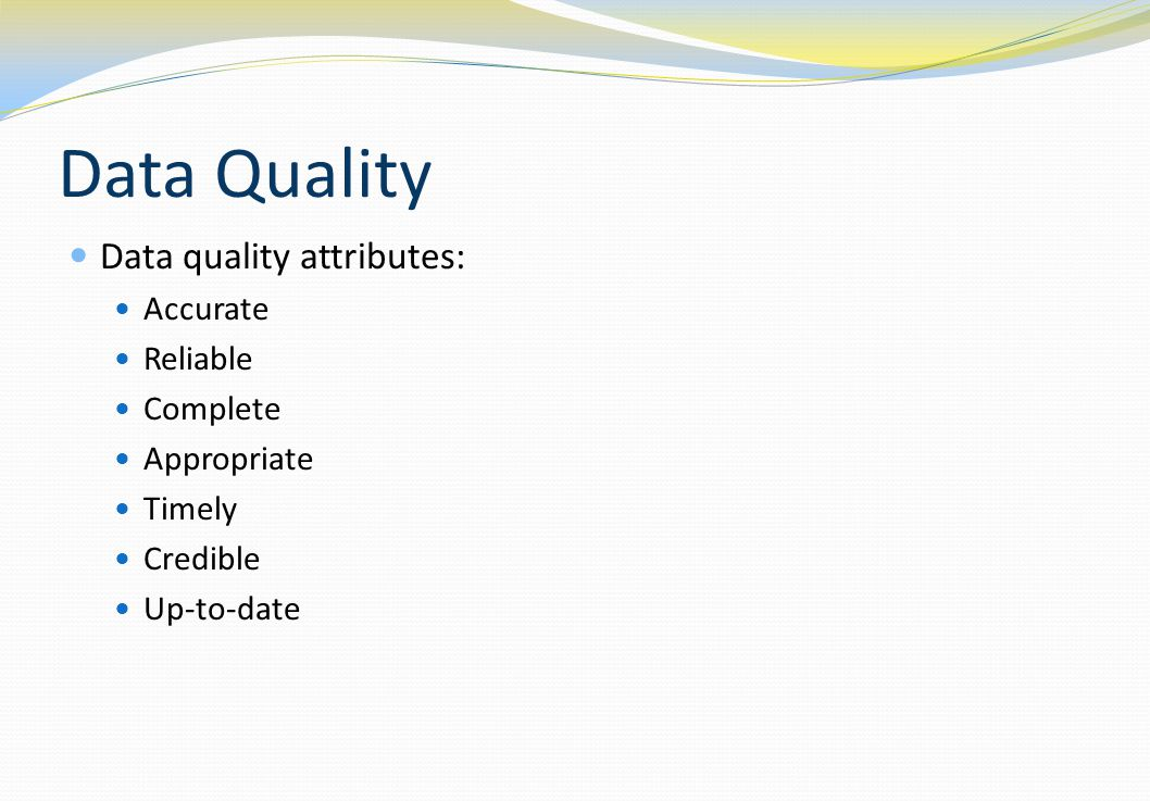 Data Quality Data quality attributes: Accurate Reliable Complete