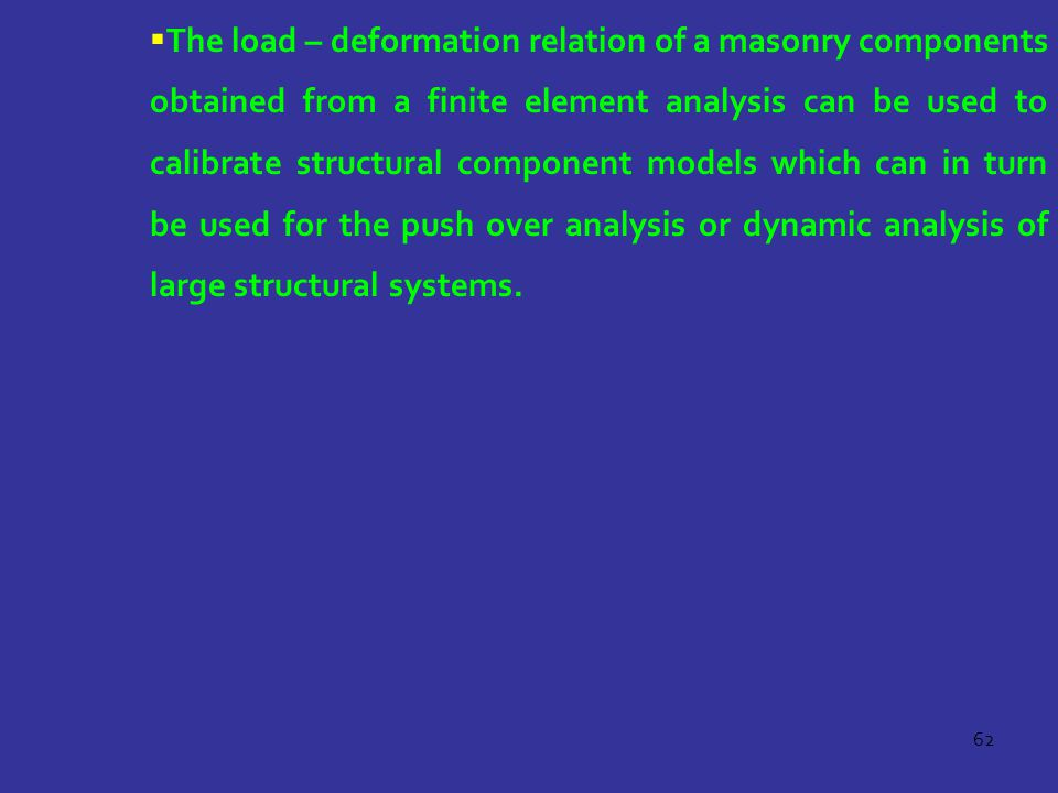The load – deformation relation of a masonry components obtained from a finite element analysis can be used to calibrate structural component models which can in turn be used for the push over analysis or dynamic analysis of large structural systems.