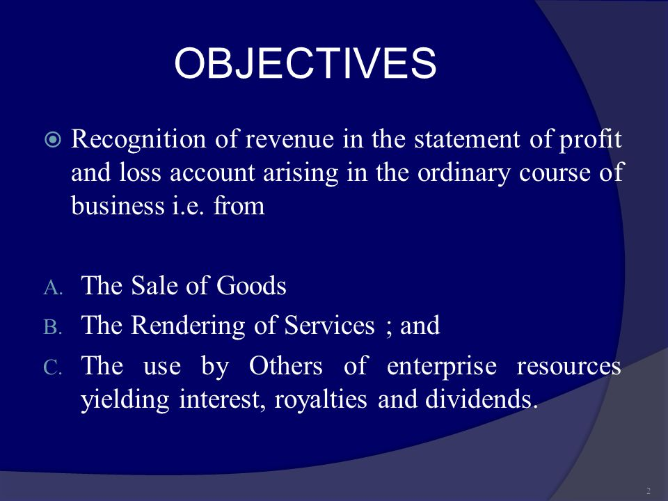 OBJECTIVES Recognition of revenue in the statement of profit and loss account arising in the ordinary course of business i.e. from.