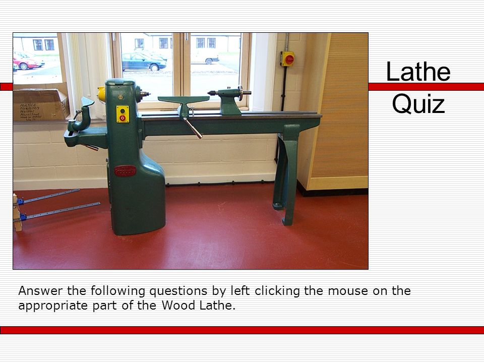 Lathe Quiz Answer the following questions by left clicking the mouse on the appropriate part of the Wood Lathe.