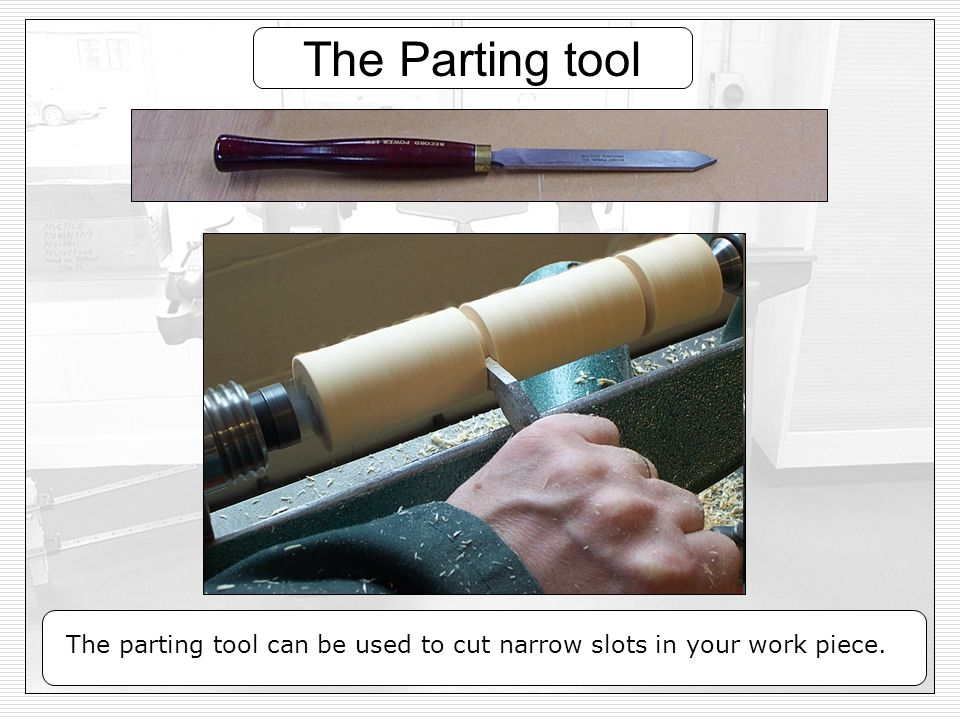 The Parting tool The parting tool can be used to cut narrow slots in your work piece.