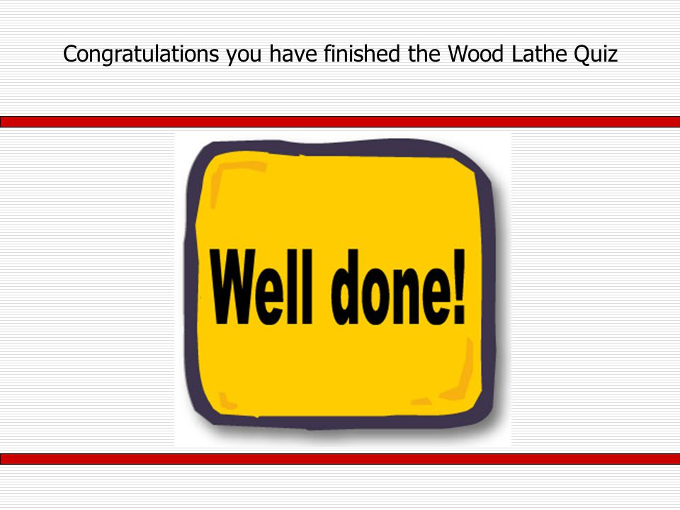 Congratulations you have finished the Wood Lathe Quiz