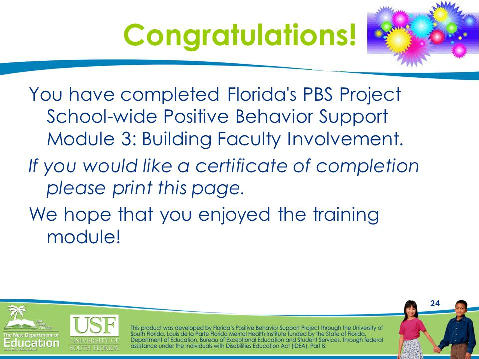Congratulations! You have completed Florida s PBS Project School-wide Positive Behavior Support Module 3: Building Faculty Involvement.