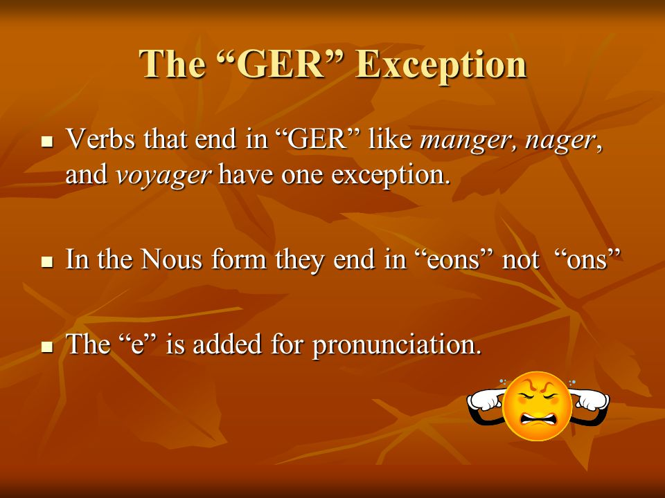 The GER Exception Verbs that end in GER like manger, nager, and voyager have one exception. In the Nous form they end in eons not ons