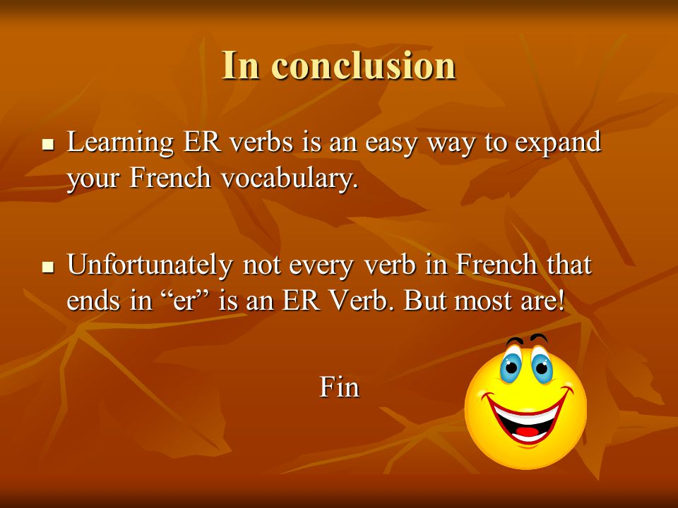 In conclusion Learning ER verbs is an easy way to expand your French vocabulary.