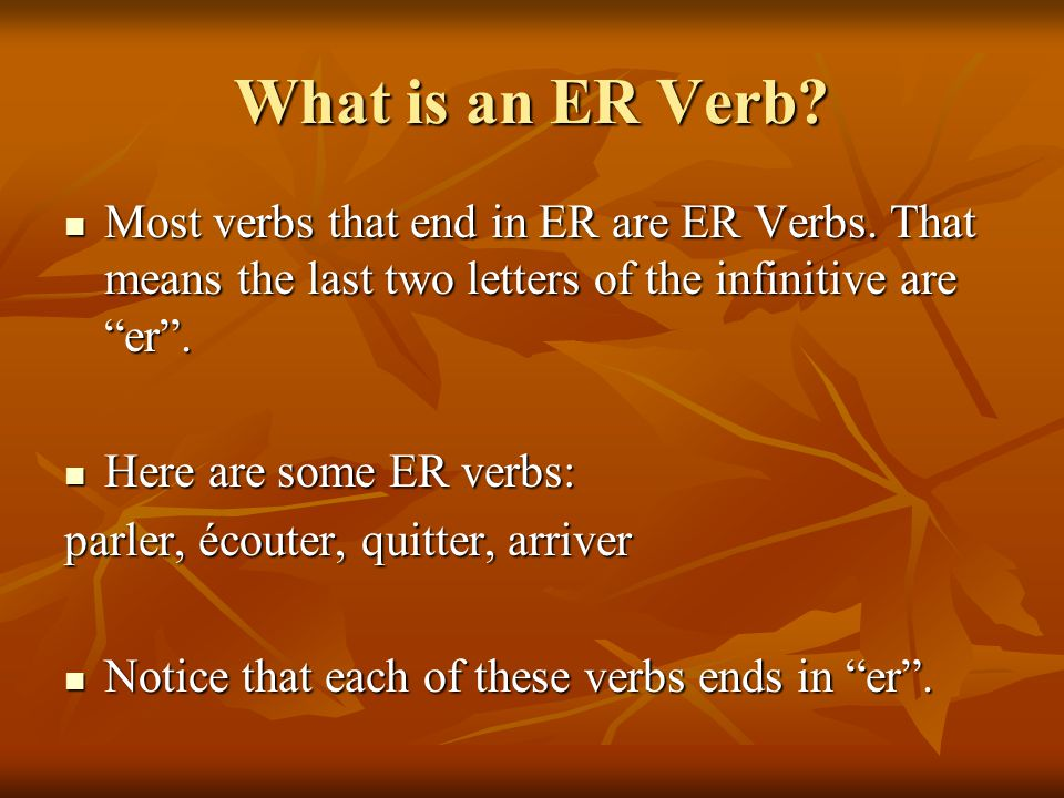 What is an ER Verb Most verbs that end in ER are ER Verbs. That means the last two letters of the infinitive are er .