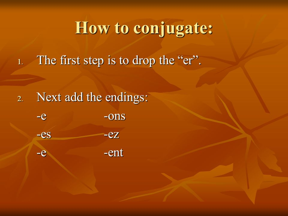 How to conjugate: The first step is to drop the er .