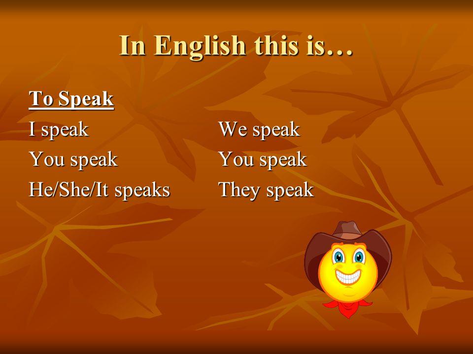 In English this is… To Speak I speak We speak You speak You speak