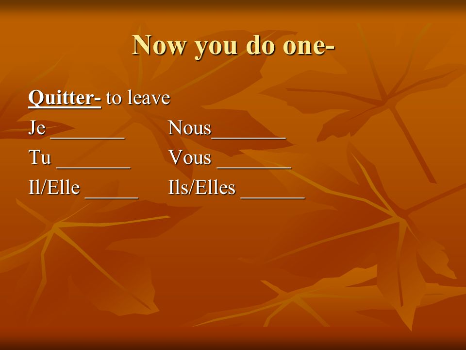 Now you do one- Quitter- to leave Je _______ Nous_______