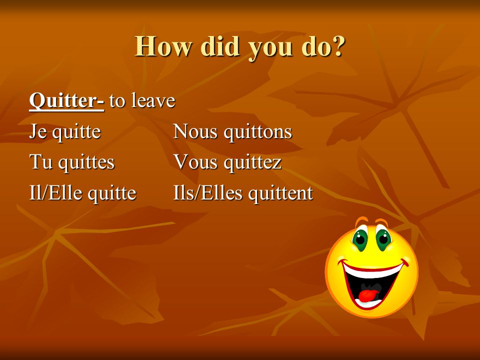 How did you do Quitter- to leave Je quitte Nous quittons