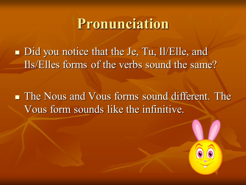 Pronunciation Did you notice that the Je, Tu, Il/Elle, and Ils/Elles forms of the verbs sound the same