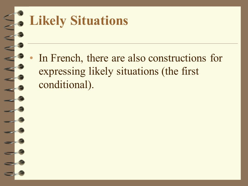 Likely Situations In French, there are also constructions for expressing likely situations (the first conditional).