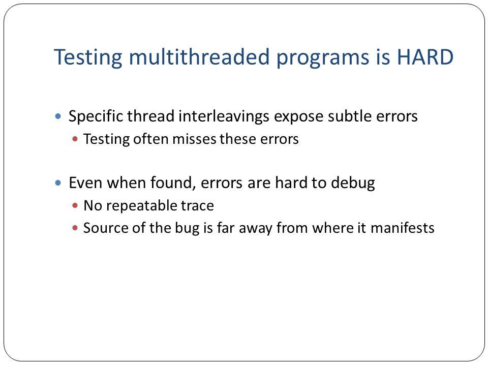 Testing multithreaded programs is HARD