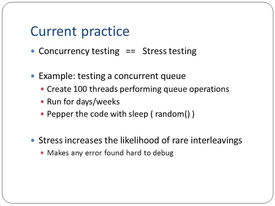 Current practice Concurrency testing == Stress testing