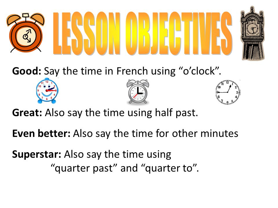 LESSON OBJECTIVES Good: Say the time in French using o'clock .