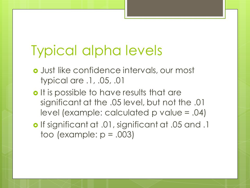 Typical alpha levels Just like confidence intervals, our most typical are .1, .05, .01.