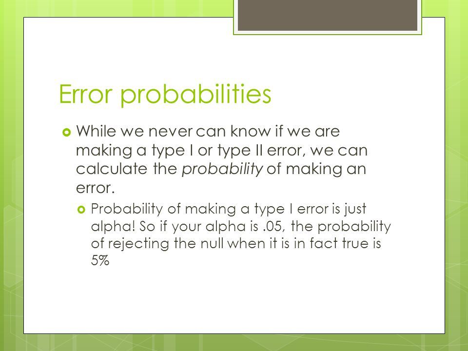 Error probabilities While we never can know if we are making a type I or type II error, we can calculate the probability of making an error.