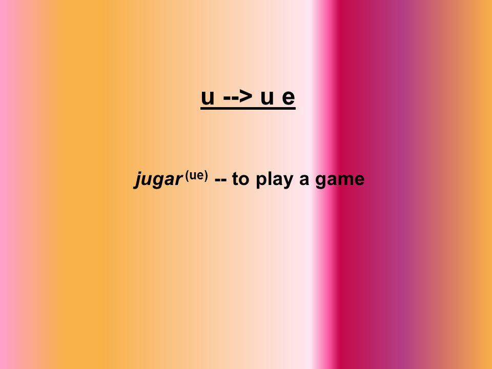 u --> u e jugar (ue) -- to play a game