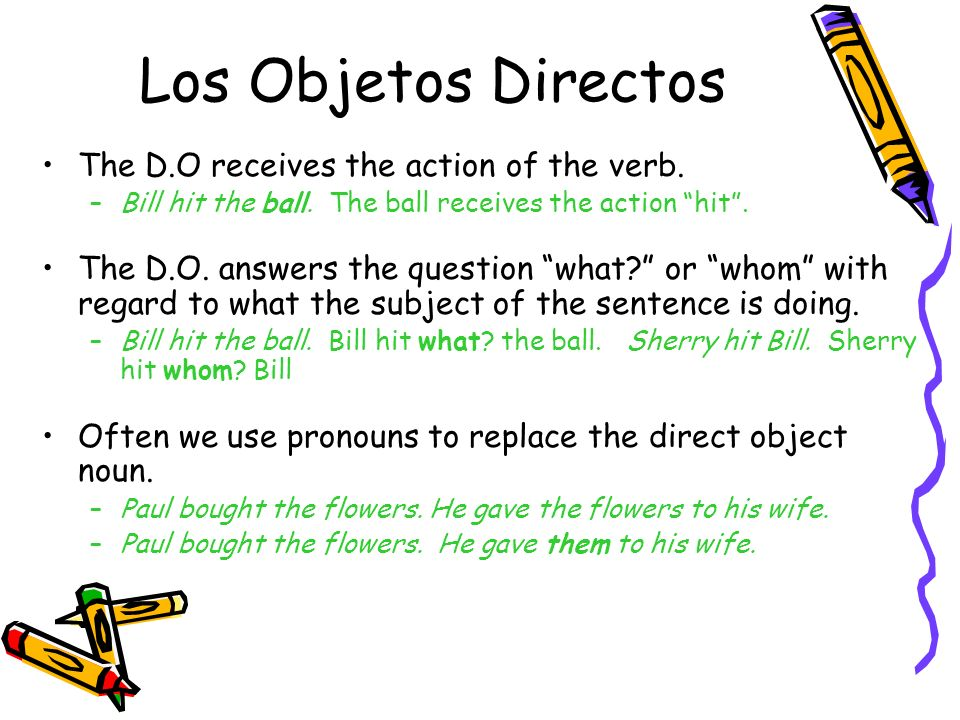 Los Objetos Directos The D.O receives the action of the verb.