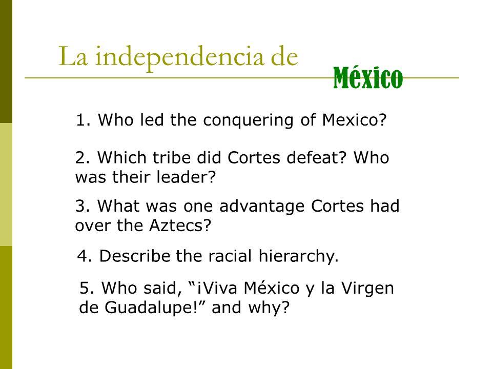 La independencia de México 1. Who led the conquering of Mexico